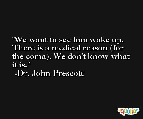 We want to see him wake up. There is a medical reason (for the coma). We don't know what it is. -Dr. John Prescott