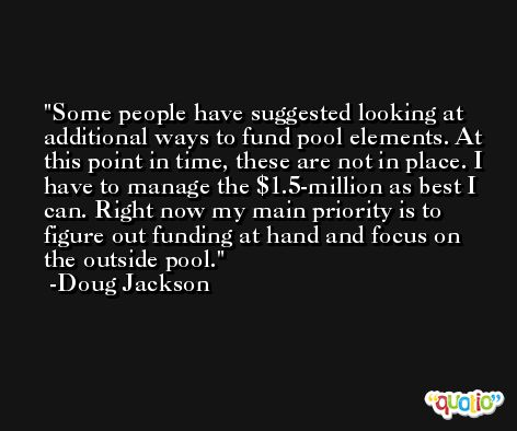 Some people have suggested looking at additional ways to fund pool elements. At this point in time, these are not in place. I have to manage the $1.5-million as best I can. Right now my main priority is to figure out funding at hand and focus on the outside pool. -Doug Jackson
