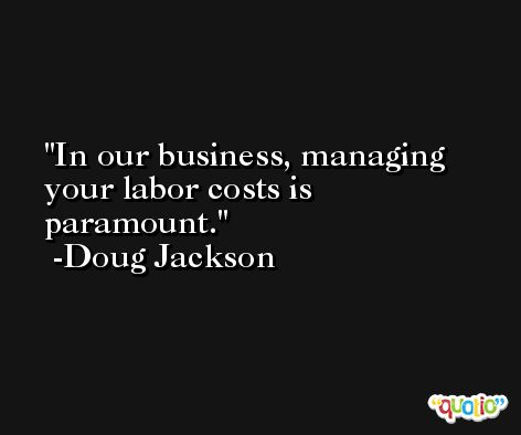 In our business, managing your labor costs is paramount. -Doug Jackson
