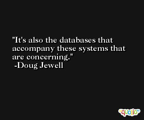 It's also the databases that accompany these systems that are concerning. -Doug Jewell