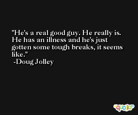 He's a real good guy. He really is. He has an illness and he's just gotten some tough breaks, it seems like. -Doug Jolley