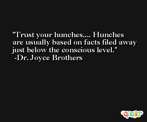 Trust your hunches.... Hunches are usually based on facts filed away just below the conscious level. -Dr. Joyce Brothers