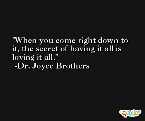 When you come right down to it, the secret of having it all is loving it all. -Dr. Joyce Brothers