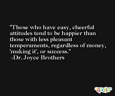 Those who have easy, cheerful attitudes tend to be happier than those with less pleasant temperaments, regardless of money, 'making it', or success. -Dr. Joyce Brothers