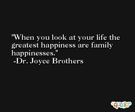 When you look at your life the greatest happiness are family happinesses. -Dr. Joyce Brothers