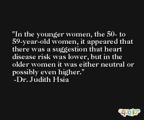 In the younger women, the 50- to 59-year-old women, it appeared that there was a suggestion that heart disease risk was lower, but in the older women it was either neutral or possibly even higher. -Dr. Judith Hsia