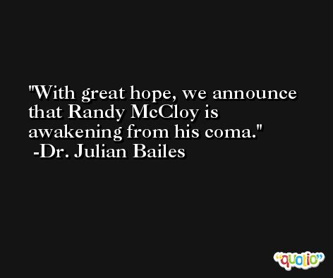 With great hope, we announce that Randy McCloy is awakening from his coma. -Dr. Julian Bailes