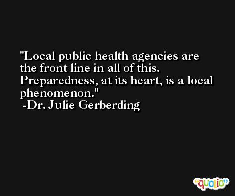 Local public health agencies are the front line in all of this. Preparedness, at its heart, is a local phenomenon. -Dr. Julie Gerberding