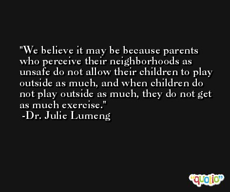 We believe it may be because parents who perceive their neighborhoods as unsafe do not allow their children to play outside as much, and when children do not play outside as much, they do not get as much exercise. -Dr. Julie Lumeng
