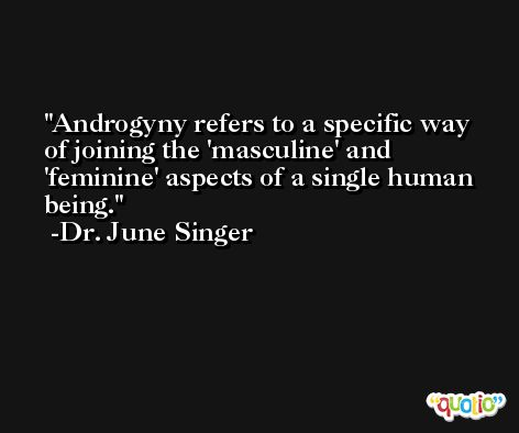 Androgyny refers to a specific way of joining the 'masculine' and 'feminine' aspects of a single human being. -Dr. June Singer