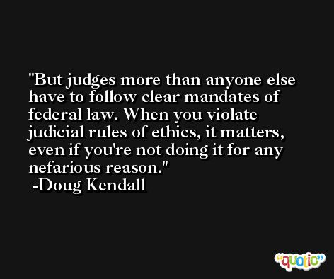 But judges more than anyone else have to follow clear mandates of federal law. When you violate judicial rules of ethics, it matters, even if you're not doing it for any nefarious reason. -Doug Kendall