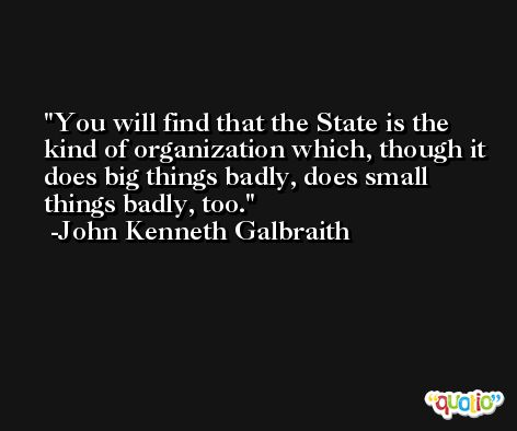 You will find that the State is the kind of organization which, though it does big things badly, does small things badly, too. -John Kenneth Galbraith