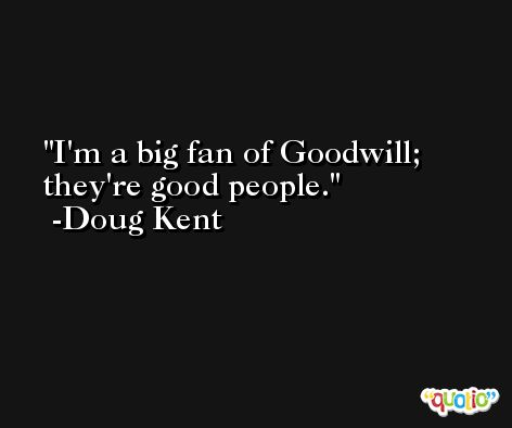 I'm a big fan of Goodwill; they're good people. -Doug Kent