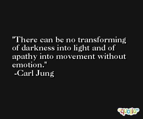 There can be no transforming of darkness into light and of apathy into movement without emotion. -Carl Jung