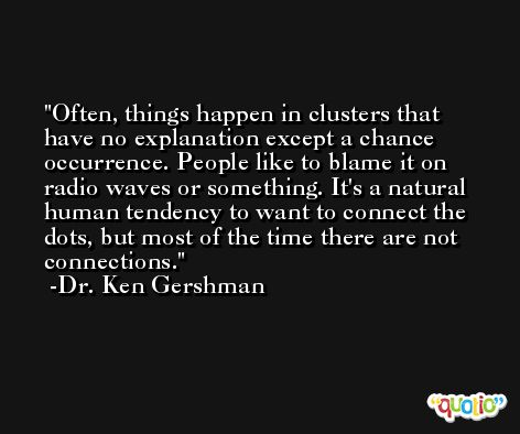 Often, things happen in clusters that have no explanation except a chance occurrence. People like to blame it on radio waves or something. It's a natural human tendency to want to connect the dots, but most of the time there are not connections. -Dr. Ken Gershman