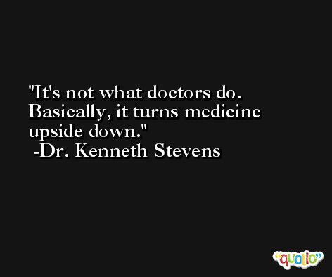 It's not what doctors do. Basically, it turns medicine upside down. -Dr. Kenneth Stevens