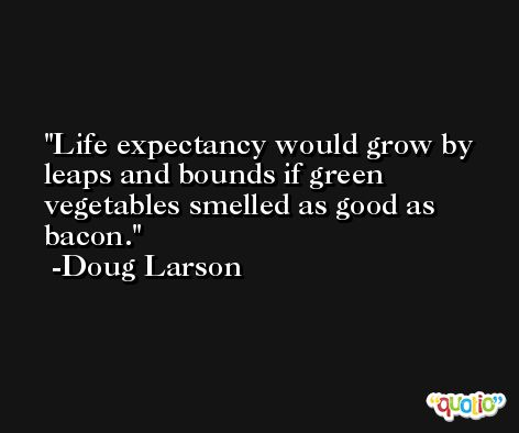 Life expectancy would grow by leaps and bounds if green vegetables smelled as good as bacon. -Doug Larson