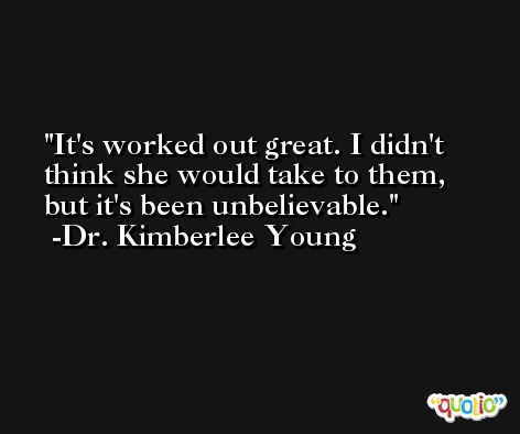 It's worked out great. I didn't think she would take to them, but it's been unbelievable. -Dr. Kimberlee Young