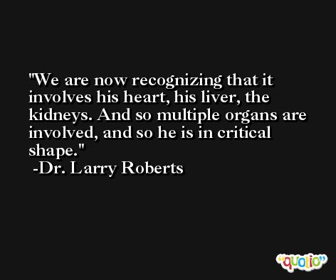 We are now recognizing that it involves his heart, his liver, the kidneys. And so multiple organs are involved, and so he is in critical shape. -Dr. Larry Roberts