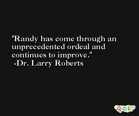 Randy has come through an unprecedented ordeal and continues to improve. -Dr. Larry Roberts