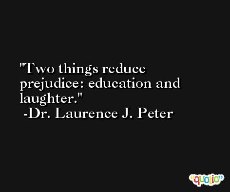 Two things reduce prejudice: education and laughter. -Dr. Laurence J. Peter