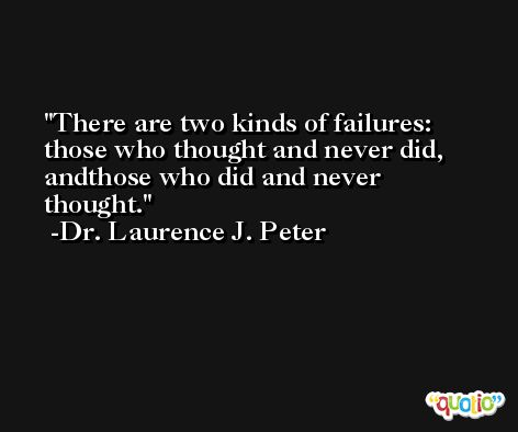 There are two kinds of failures: those who thought and never did, andthose who did and never thought. -Dr. Laurence J. Peter