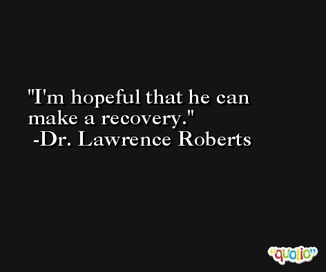I'm hopeful that he can make a recovery. -Dr. Lawrence Roberts