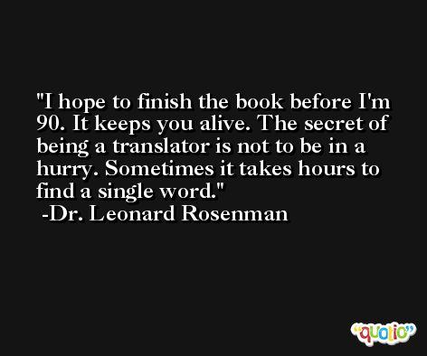 I hope to finish the book before I'm 90. It keeps you alive. The secret of being a translator is not to be in a hurry. Sometimes it takes hours to find a single word. -Dr. Leonard Rosenman