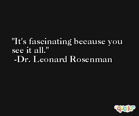 It's fascinating because you see it all. -Dr. Leonard Rosenman