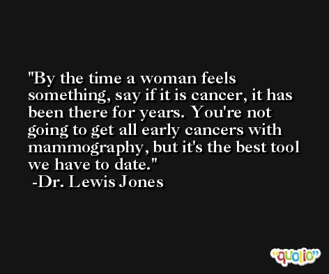 By the time a woman feels something, say if it is cancer, it has been there for years. You're not going to get all early cancers with mammography, but it's the best tool we have to date. -Dr. Lewis Jones