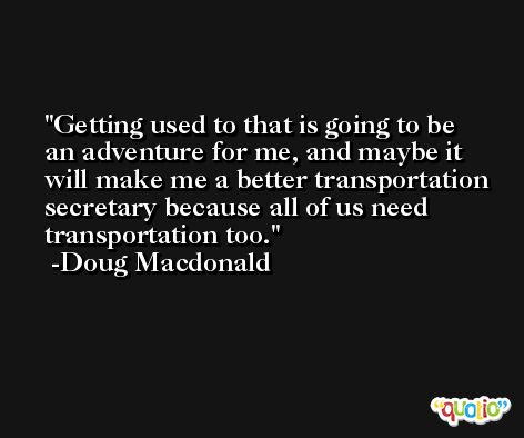 Getting used to that is going to be an adventure for me, and maybe it will make me a better transportation secretary because all of us need transportation too. -Doug Macdonald