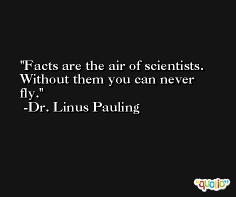 Facts are the air of scientists. Without them you can never fly. -Dr. Linus Pauling