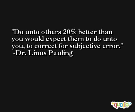 Do unto others 20% better than you would expect them to do unto you, to correct for subjective error. -Dr. Linus Pauling