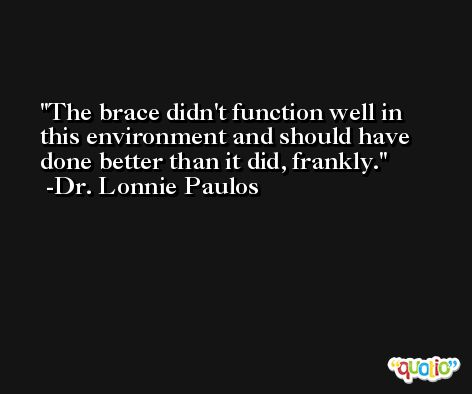 The brace didn't function well in this environment and should have done better than it did, frankly. -Dr. Lonnie Paulos
