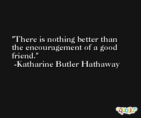 There is nothing better than the encouragement of a good friend. -Katharine Butler Hathaway
