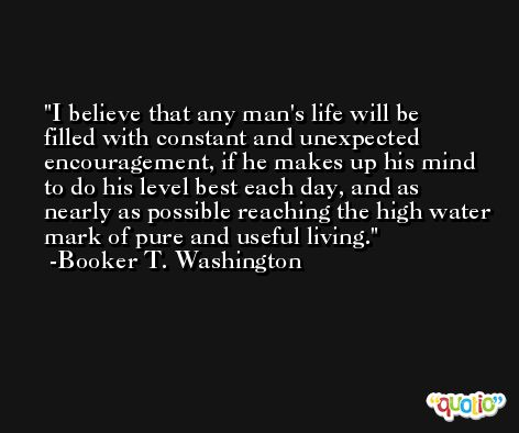 I believe that any man's life will be filled with constant and unexpected encouragement, if he makes up his mind to do his level best each day, and as nearly as possible reaching the high water mark of pure and useful living. -Booker T. Washington