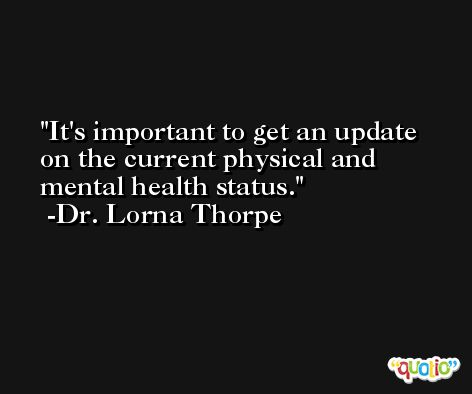 It's important to get an update on the current physical and mental health status. -Dr. Lorna Thorpe