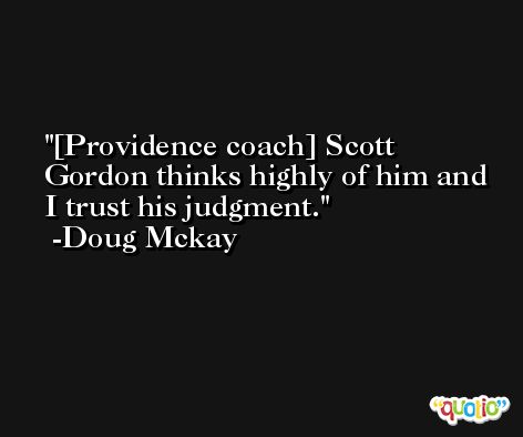 [Providence coach] Scott Gordon thinks highly of him and I trust his judgment. -Doug Mckay