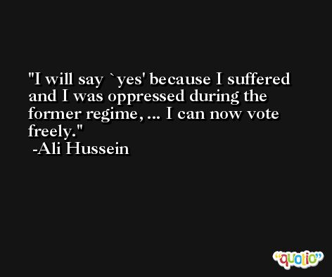 I will say `yes' because I suffered and I was oppressed during the former regime, ... I can now vote freely. -Ali Hussein