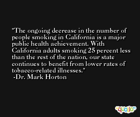 The ongoing decrease in the number of people smoking in California is a major public health achievement. With California adults smoking 25 percent less than the rest of the nation, our state continues to benefit from lower rates of tobacco-related illnesses. -Dr. Mark Horton