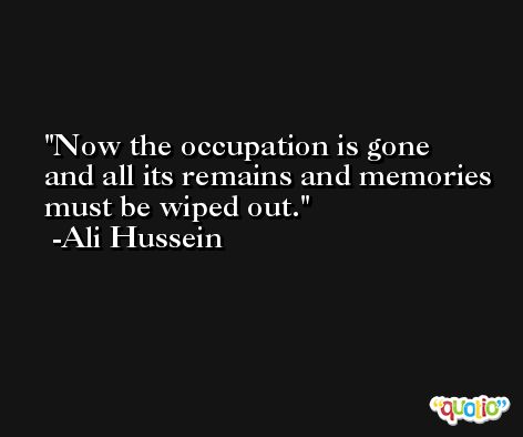 Now the occupation is gone and all its remains and memories must be wiped out. -Ali Hussein