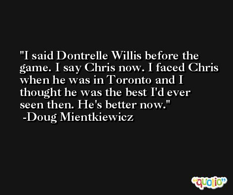 I said Dontrelle Willis before the game. I say Chris now. I faced Chris when he was in Toronto and I thought he was the best I'd ever seen then. He's better now. -Doug Mientkiewicz