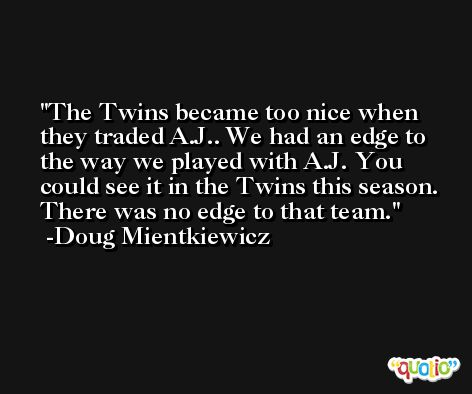 The Twins became too nice when they traded A.J.. We had an edge to the way we played with A.J. You could see it in the Twins this season. There was no edge to that team. -Doug Mientkiewicz