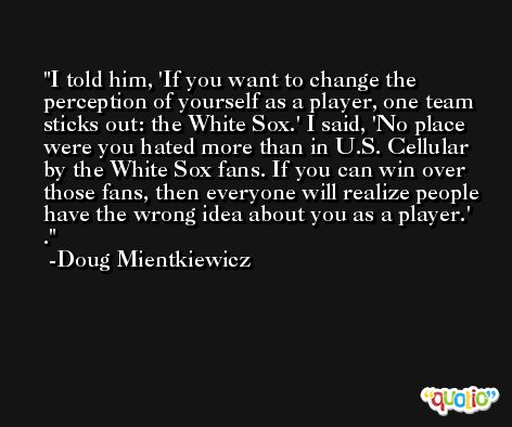 I told him, 'If you want to change the perception of yourself as a player, one team sticks out: the White Sox.' I said, 'No place were you hated more than in U.S. Cellular by the White Sox fans. If you can win over those fans, then everyone will realize people have the wrong idea about you as a player.' . -Doug Mientkiewicz