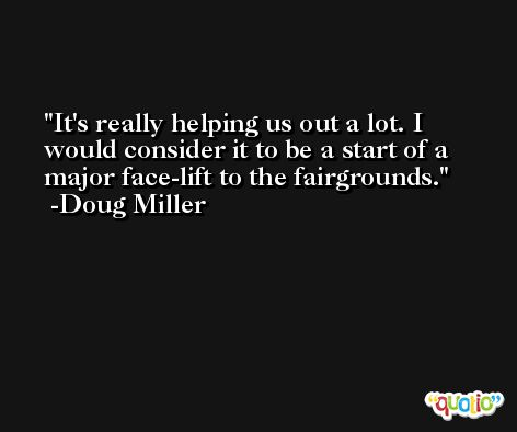 It's really helping us out a lot. I would consider it to be a start of a major face-lift to the fairgrounds. -Doug Miller