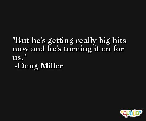 But he's getting really big hits now and he's turning it on for us. -Doug Miller