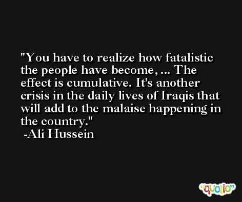 You have to realize how fatalistic the people have become, ... The effect is cumulative. It's another crisis in the daily lives of Iraqis that will add to the malaise happening in the country. -Ali Hussein
