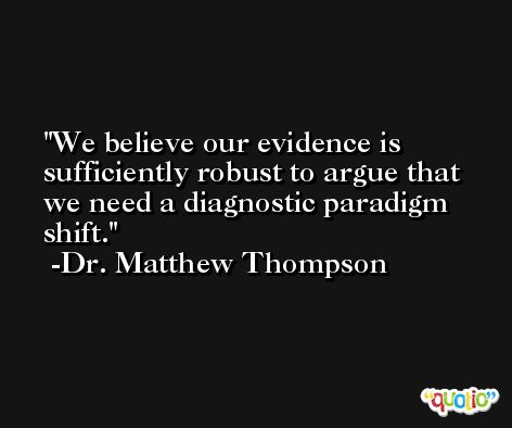 We believe our evidence is sufficiently robust to argue that we need a diagnostic paradigm shift. -Dr. Matthew Thompson