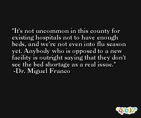 It's not uncommon in this county for existing hospitals not to have enough beds, and we're not even into flu season yet. Anybody who is opposed to a new facility is outright saying that they don't see the bed shortage as a real issue. -Dr. Miguel Franco