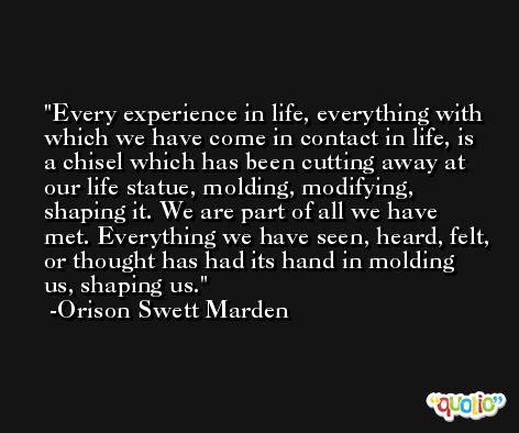 Every experience in life, everything with which we have come in contact in life, is a chisel which has been cutting away at our life statue, molding, modifying, shaping it. We are part of all we have met. Everything we have seen, heard, felt, or thought has had its hand in molding us, shaping us. -Orison Swett Marden
